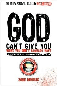 God Cant Give You What You Dont Already Have - A New Approach to Getting What You Want Zane Morris