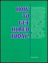 How to Get Hired Today!  by  George E. Kent