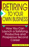 Retiring to Your Own Business: How You Can Launch a Satisfying, Productive, and Prosperous Second Career Gustav Berle
