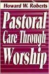 Pastoral Care Through Worship Howard W. Roberts