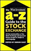 The What Investment A-Z Guide to the Stock Exchange  by  Juliet Oxborrow