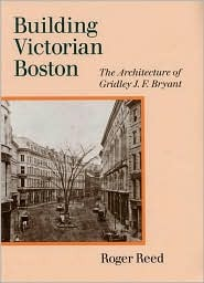 Building Victorian Boston: The Architecture of Gridley J.F. Bryant Roger G. Reed
