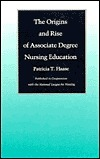 The Origins and Rise of Associate Degree Nursing Education  by  Patricia T. Haase
