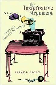 The Imaginative Argument: A Practical Manifesto for Writers  by  Frank Cioffi
