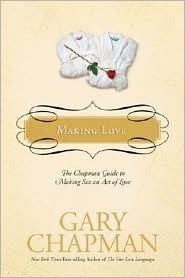 Making Love: The Chapman Guide to Making Sex an Act of Love Gary Chapman
