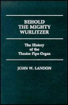 Behold the Mighty Wurlitzer: The History of the Theatre Pipe Organ  by  John W. Landon
