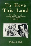 To Have This Land: The Nature of Indian/White Relations : South Dakota : 1888-1891  by  Philip S. Hall