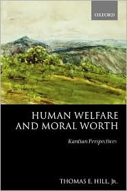Human Welfare and Moral Worth: Kantian Perspectives  by  Thomas E. Hill