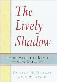 The Lively Shadow: Living with the Death of a Child  by  Donald M. Murray
