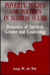Poverty, Policy and Politics in Madras Slums: Dynamics of Survival, Gender and Leadership Joop W de Wit
