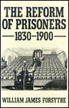 The Reform of Prisoners, 1830-1900 William James Forsythe