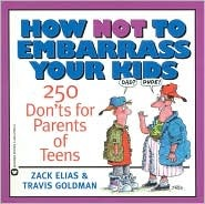 How Not to Embarrass Your Kids: 250 Donts for Parents of Teens  by  Zack Elias