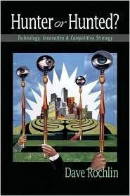 Hunter or Hunted?: Technology, Innovation, and Competitive Strategy Dave Rochlin