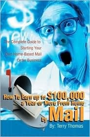 How to Earn Up to $100,000 a Year or More from Home  by  Mail: The Complete Guide to Starting Your Own Home-Based Mail Order Business by Terrence J. Thomas
