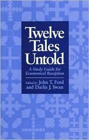 Twelve Tales Untold: A Story Guide for Ecumenical Reception  by  John T. Ford