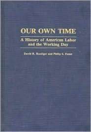 Our Own Time: A History of American Labor and the Working Day Philip S. Foner