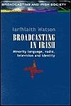 Broadcasting In Irish: Minority Language, Radio, Television And Identity Iarfhlaith Watson