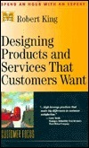 Designing Products And Services That Customers Want (Management Master Series) Robert King