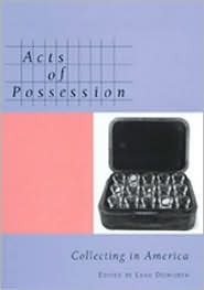 Acts of Possession: Collecting in America  by  Leah Dilworth