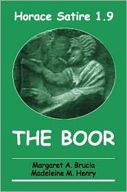 Horace Satire 1.9: The Boor: Introduction, Latin Text with Commentary, Glossary of Terms, Bibliography, Full Vocabulary for College and Advanced Placement Preparation Margaret A. Brucia