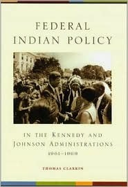 Federal Indian Policy in the Kennedy and Johnson Administrations, 1961-1969 Thomas Clarkin