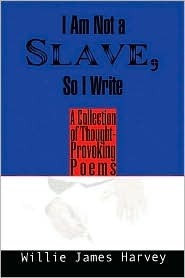I Am Not a Slave, So I Write: A Collection of Thought-Provoking Poetry  by  Willie James Harvey