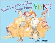 Dont Grown-Ups Ever Have Fun?  by  Jamie Harper