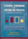 Planning, Performing, and Controlling Projects: Principles and Applications Robert B. Angus