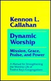 Dynamic Worship: Mission, Grace, Praise, and Power: A Manual for Strengthening the Worship Life of Twelve Keys Congr Kennon L. Callahan