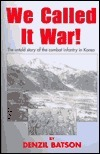 We Called It War! The Untold Story of the Combat Infantry in Korea  by  Denzil Batson