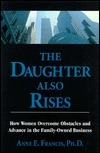 The Daughter Also Rises: How Women Overcome Obstacles and Advance in the Family-Owned Business  by  Anne E. Francis