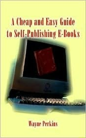 A Cheap and Easy Guide to Self-Publishing E-Books  by  Wayne F. Perkins
