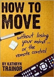 How to Move Without Losing Your Mind--Or the Remote Control Kathryn B. Trainor