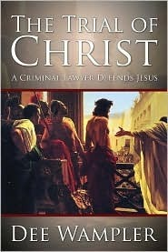 The Trial of Christ: A Twenty-First Century Lawyer Defends Jesus  by  Dee Wampler
