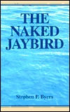 The Naked Jaybird: An Intrigue That Would Destroy America Stephen Byers