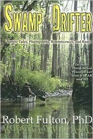Swamp Drifter: Nature Tales, Photographs, Reminiscences, and Rants Robert   Fulton