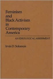 Feminism and Black Activism in Contemporary America: An Ideological Assessment  by  Irvin D. Solomon