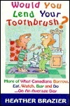 Would You Lend Your Toothbrush?: More of What Canadians Borrow, Eat, Watch, Buy and Do...on an Average Day  by  Heather Brazier