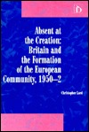 Absent at the Creation: Britain and the Formation of the European Community, 1950-2 Christopher Lord