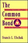 The Common Bond: Maintaining Constancy of Purpose Throughout Your Health Care Organization Francis L. Ulschak