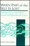 When Part of the Self Is Lost: Helping Clients Heal After Sexual and Reproductive Losses Constance Hoenk Shapiro