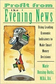 Profit from the Evening News: Using Leading Economic Indicators to Make Smart Money Decisions Marie Bussing-Burks