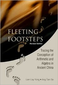 Fleeting Footsteps: Tracing the Conception of Arithmetic and Algebra in Ancient China  by  Lam Lay Yong
