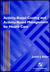 Activity-Based Costing and Activity-Based Management for Health Care Judith J. Baker