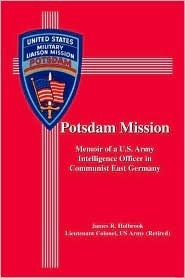 Potsdam Mission: Memoir of A U.S. Army Intelligence Officer in Communist East Germany  by  James Holbrook