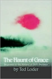 The Haunt of Grace: Exploring the Mysteries of Gods Presence  by  Ted Loder