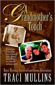 A Grandmothers Touch: Heart-Warming Stories of Love Across Generations  by  Traci Mullins