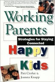 Working Parents, Happy Kids: Strategies for Staying Connected Pati Crofut