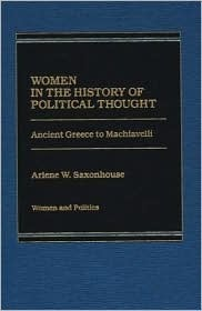 Women in the History of Political Thought: Ancient Greece to Machiavelli  by  Arlene W. Saxonhouse