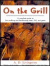 On the Grill: A Complete Guide to Hot-Smoking and Barbecuing Meat, Fish, and Game  by  A.D. Livingston